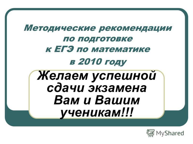 Методические рекомендации по подготовке к ЕГЭ по математике в 2010 году Желаем успешной сдачи экзамена Вам и Вашим ученикам!!!