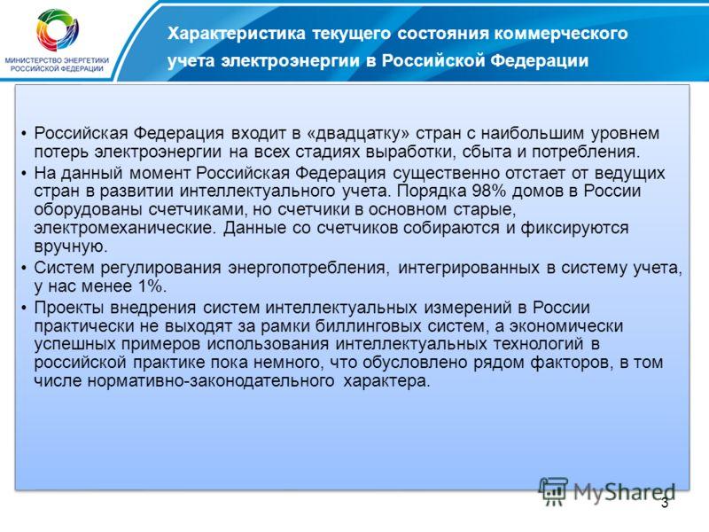 3 Российская Федерация входит в «двадцатку» стран с наибольшим уровнем потерь электроэнергии на всех стадиях выработки, сбыта и потребления. На данный момент Российская Федерация существенно отстает от ведущих стран в развитии интеллектуального учета