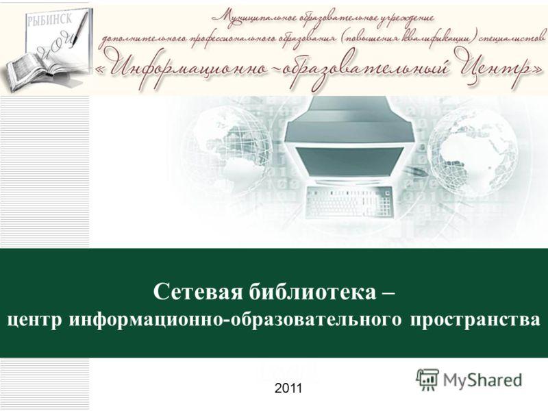 Сетевая библиотека – центр информационно-образовательного пространства 2011