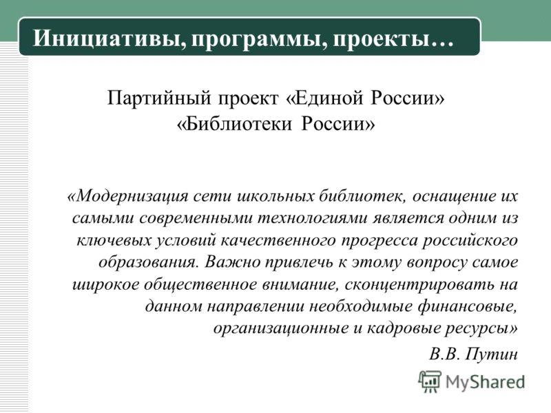 Партийный проект «Единой России» «Библиотеки России» «Модернизация сети школьных библиотек, оснащение их самыми современными технологиями является одним из ключевых условий качественного прогресса российского образования. Важно привлечь к этому вопро