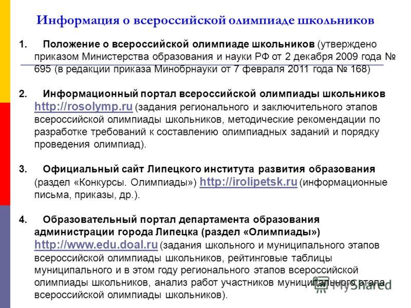 Информация о всероссийской олимпиаде школьников 1. Положение о всероссийской олимпиаде школьников (утверждено приказом Министерства образования и науки РФ от 2 декабря 2009 года 695 (в редакции приказа Минобрнауки от 7 февраля 2011 года 168) 2. Инфор