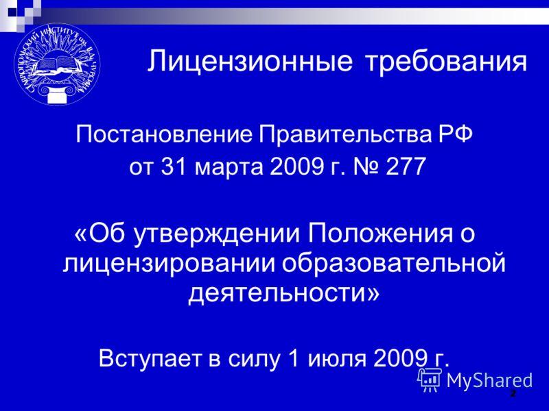 2 Лицензионные требования Постановление Правительства РФ от 31 марта 2009 г. 277 «Об утверждении Положения о лицензировании образовательной деятельности» Вступает в силу 1 июля 2009 г.