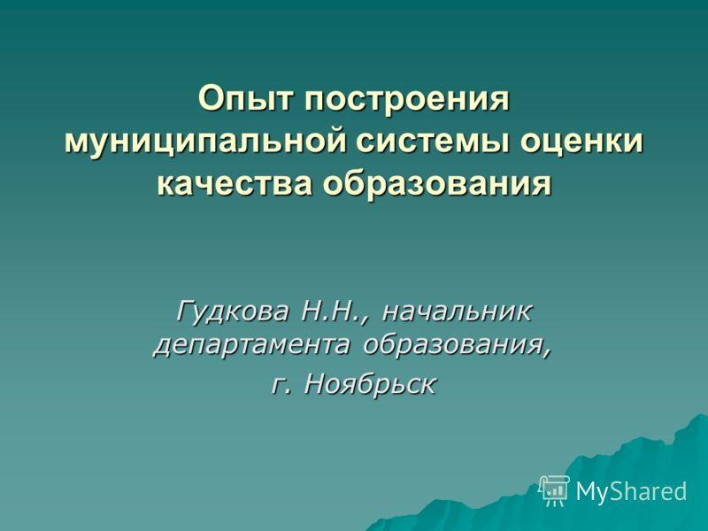 Опыт построения муниципальной системы оценки качества образования Гудкова Н.Н., начальник департамента образования, г. Ноябрьск