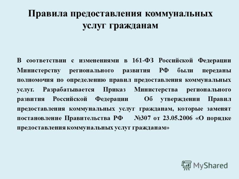 В соответствии с изменениями в 161-ФЗ Российской Федерации Министерству регионального развития РФ были переданы полномочия по определению правил предоставления коммунальных услуг. Разрабатывается Приказ Министерства регионального развития Российской