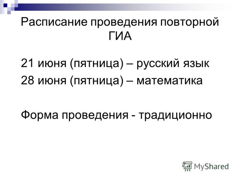 Расписание проведения повторной ГИА 21 июня (пятница) – русский язык 28 июня (пятница) – математика Форма проведения - традиционно
