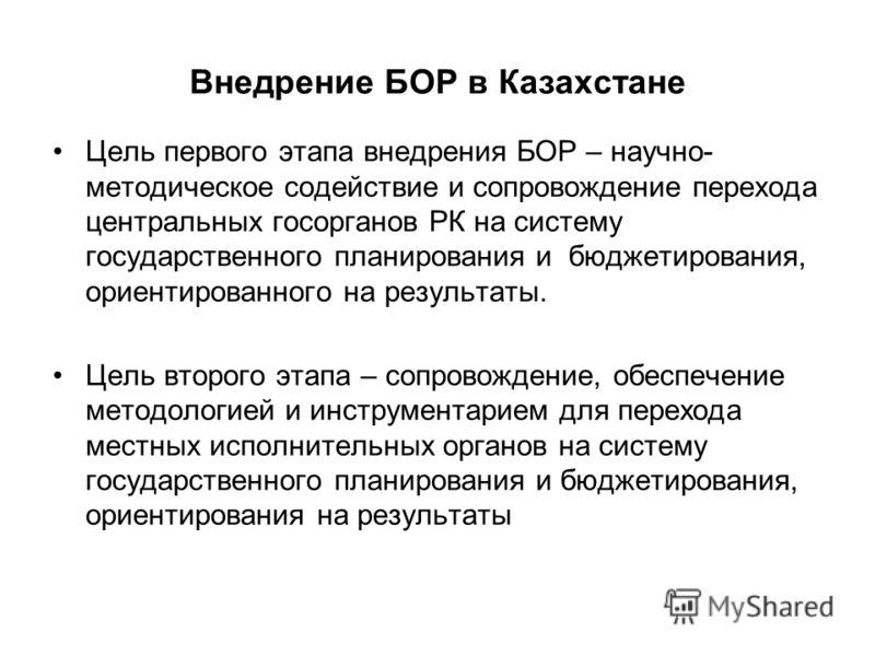 Внедрение БОР в Казахстане Цель первого этапа внедрения БОР – научно- методическое содействие и сопровождение перехода центральных госорганов РК на систему государственного планирования и бюджетирования, ориентированного на результаты. Цель второго э