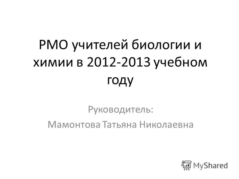 РМО учителей биологии и химии в 2012-2013 учебном году Руководитель: Мамонтова Татьяна Николаевна