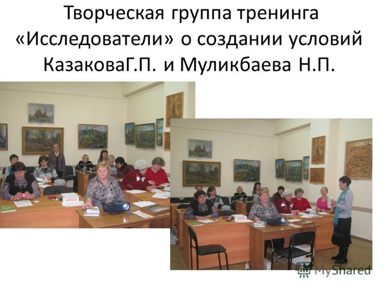 Творческая группа тренинга «Исследователи» о создании условий КазаковаГ.П. и Муликбаева Н.П.