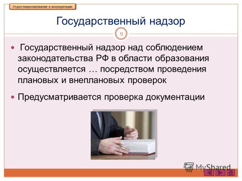 Государственный надзор 9 Государственный надзор над соблюдением законодательства РФ в области образования осуществляется … посредством проведения плановых и внеплановых проверок Предусматривается проверка документации Отдел лицензирования и аккредита