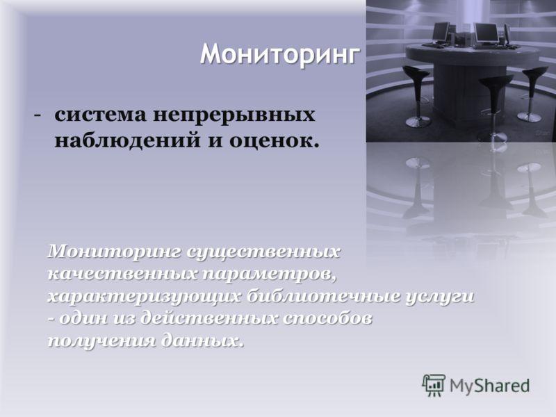 Мониторинг -система непрерывных наблюдений и оценок. Мониторинг существенных качественных параметров, характеризующих библиотечные услуги - один из действенных способов получения данных.