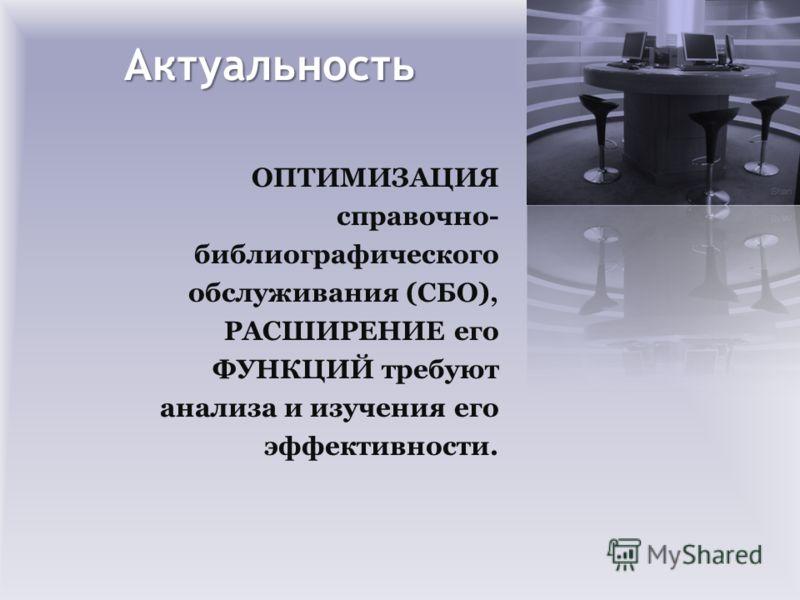 Актуальность ОПТИМИЗАЦИЯ справочно- библиографического обслуживания (СБО), РАСШИРЕНИЕ его ФУНКЦИЙ требуют анализа и изучения его эффективности.