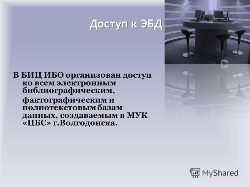 Доступ к ЭБД В БИЦ ИБО организован доступ ко всем электронным библиографическим, фактографическим и полнотекстовым базам данных, создаваемым в МУК «ЦБС» г.Волгодонска.