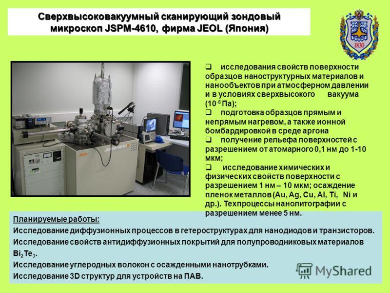 Сверхвысоковакуумный сканирующий зондовый микроскоп JSPM-4610, фирма JEOL (Япония) Планируемые работы: Исследование диффузионных процессов в гетероструктурах для нанодиодов и транзисторов. Исследование свойств антидиффузионных покрытий для полупровод