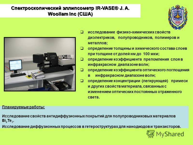 Спектроскопический эллипсометр IR-VASE® J. A. Woollam Inc (США) исследование физико-химических свойств диэлектриков, полупроводников, полимеров и металлов; определение толщины и химического состава слоев при толщине от долей нм до 100 мкм; определени