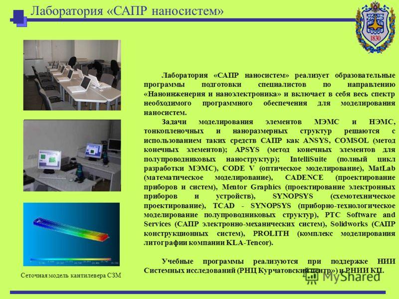 Лаборатория «САПР наносистем» реализует образовательные программы подготовки специалистов по направлению «Наноинженерия и наноэлектроника» и включает в себя весь спектр необходимого программного обеспечения для моделирования наносистем. Задачи модели