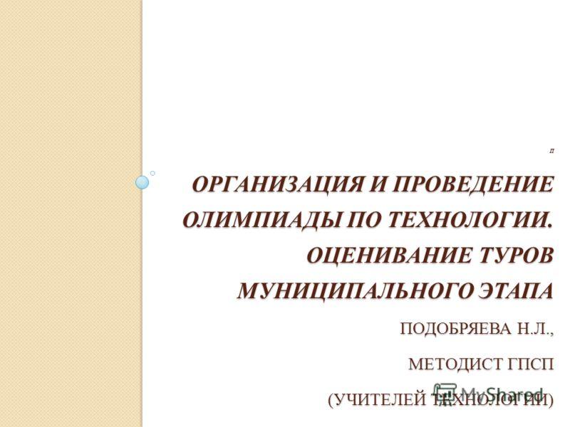 ОРГАНИЗАЦИЯ И ПРОВЕДЕНИЕ ОЛИМПИАДЫ ПО ТЕХНОЛОГИИ. ОЦЕНИВАНИЕ ТУРОВ МУНИЦИПАЛЬНОГО ЭТАПА ПОДОБРЯЕВА Н.Л., МЕТОДИСТ ГПСП (УЧИТЕЛЕЙ ТЕХНОЛОГИИ) П