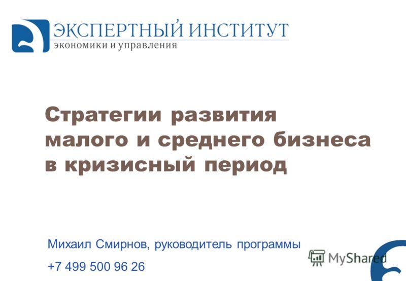 Стратегии развития малого и среднего бизнеса в кризисный период Михаил Смирнов, руководитель программы +7 499 500 96 26