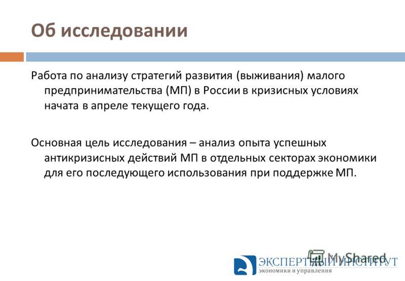Об исследовании Работа по анализу стратегий развития ( выживания ) малого предпринимательства ( МП ) в России в кризисных условиях начата в апреле текущего года. Основная цель исследования – анализ опыта успешных антикризисных действий МП в отдельных