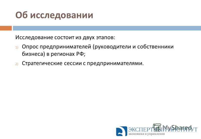 Об исследовании Исследование состоит из двух этапов : 1) Опрос предпринимателей ( руководители и собственники бизнеса ) в регионах РФ ; 2) Стратегические сессии с предпринимателями.
