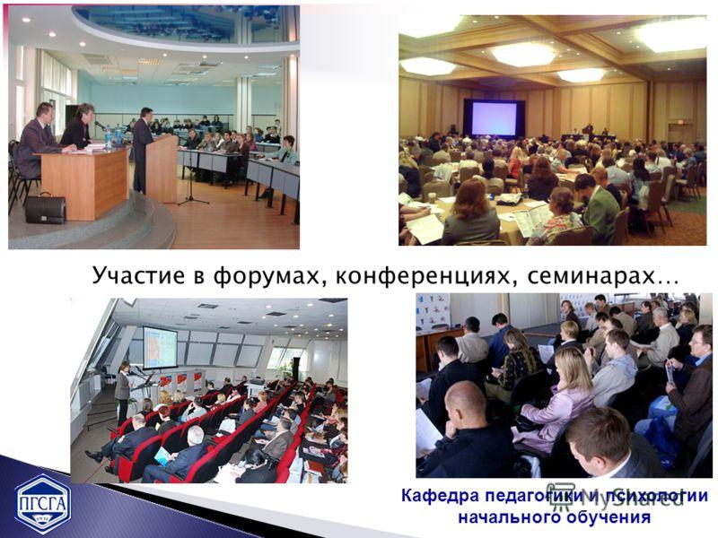 Кафедра педагогики и психологии начального обучения Участие в форумах, конференциях, семинарах…