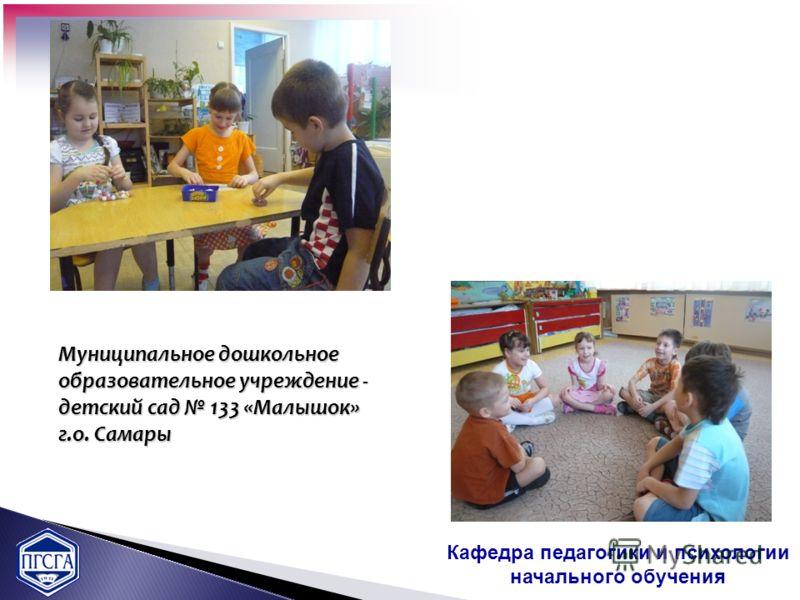 Муниципальное дошкольное образовательное учреждение - детский сад 133 «Малышок» г.о. Самары Кафедра педагогики и психологии начального обучения