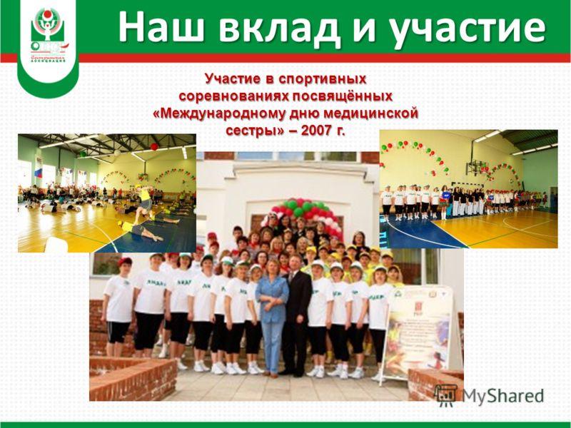 Наш вклад и участие Участие в спортивных соревнованиях посвящённых «Международному дню медицинской сестры» – 2007 г.