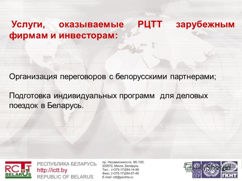 14 Услуги, оказываемые РЦТТ зарубежным фирмам и инвесторам: Организация переговоров с белорусскими партнерами; Подготовка индивидуальных программ для деловых поездок в Беларусь.