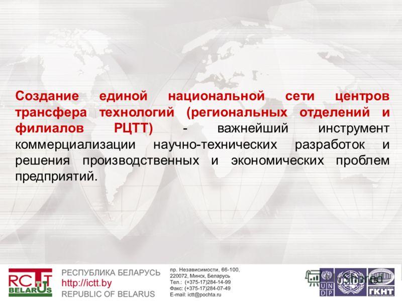 15 Создание единой национальной сети центров трансфера технологий (региональных отделений и филиалов РЦТТ) - важнейший инструмент коммерциализации научно-технических разработок и решения производственных и экономических проблем предприятий.