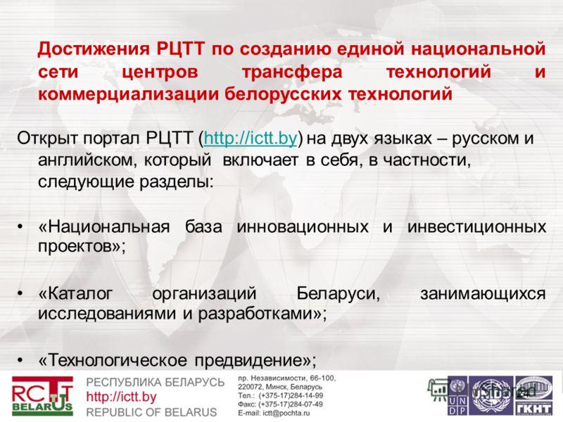 24 Достижения РЦТТ по созданию единой национальной сети центров трансфера технологий и коммерциализации белорусских технологий Открыт портал РЦТТ (http://ictt.by) на двух языках – русском и английском, который включает в себя, в частности, следующие