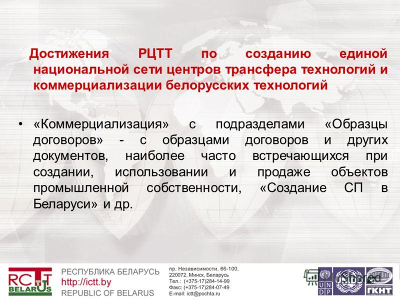 27 Достижения РЦТТ по созданию единой национальной сети центров трансфера технологий и коммерциализации белорусских технологий «Коммерциализация» с подразделами «Образцы договоров» - с образцами договоров и других документов, наиболее часто встречающ