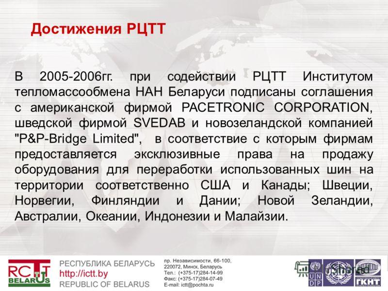 45 Достижения РЦТТ В 2005-2006гг. при содействии РЦТТ Институтом тепломассообмена НАН Беларуси подписаны соглашения с американской фирмой РАСETRONIC CORPORATION, шведской фирмой SVEDAB и новозеландской компанией