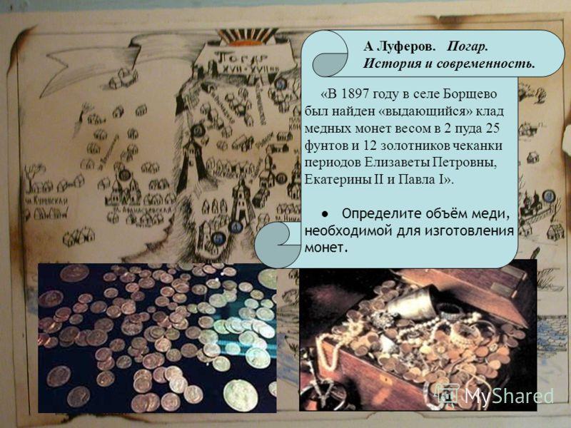 «В 1897 году в селе Борщево был найден «выдающийся» клад медных монет весом в 2 пуда 25 фунтов и 12 золотников чеканки периодов Елизаветы Петровны, Екатерины II и Павла I». Определите объём меди, необходимой для изготовления монет. А Луферов. Погар.