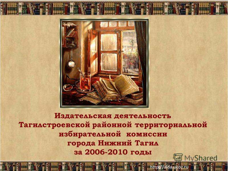 Издательская деятельность Тагилстроевской районной территориальной избирательной комиссии города Нижний Тагил за 2006-2010 годы
