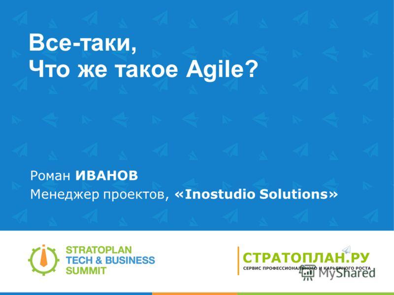 Все-таки, Что же такое Agile? Роман ИВАНОВ Менеджер проектов, «Inostudio Solutions»