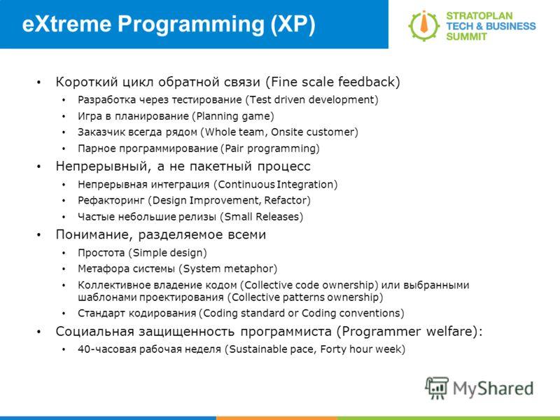 eXtreme Programming (XP) Короткий цикл обратной связи (Fine scale feedback) Разработка через тестирование (Test driven development) Игра в планирование (Planning game) Заказчик всегда рядом (Whole team, Onsite customer) Парное программирование (Pair