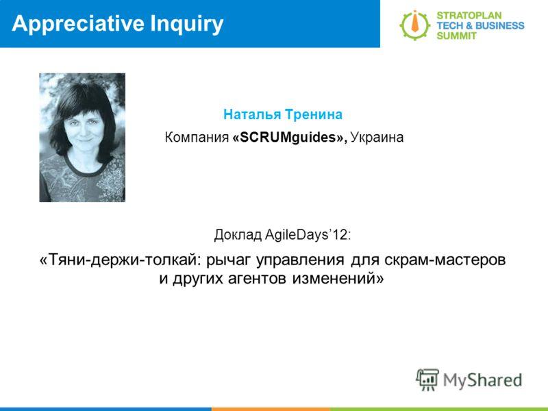 Appreciative Inquiry Наталья Тренина Компания «SCRUMguides», Украина Доклад AgileDays12: «Тяни-держи-толкай: рычаг управления для скрам-мастеров и других агентов изменений»