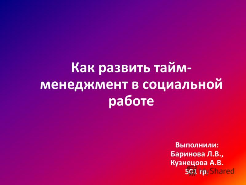 Как развить тайм- менеджмент в социальной работе Выполнили: Баринова Л.В., Кузнецова А.В. 501 гр.