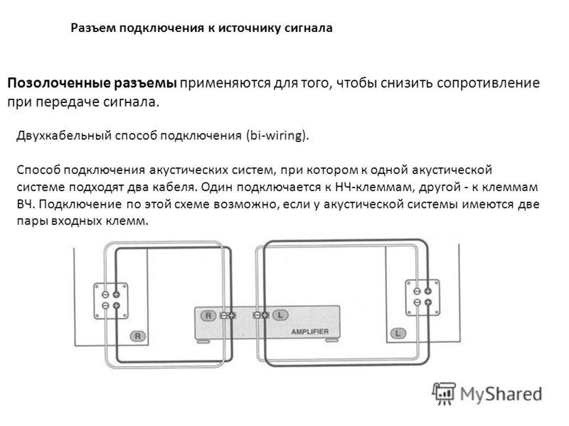 Разъем подключения к источнику сигнала Позолоченные разъемы применяются для того, чтобы снизить сопротивление при передаче сигнала. Двухкабельный способ подключения (bi-wiring). Способ подключения акустических систем, при котором к одной акустической