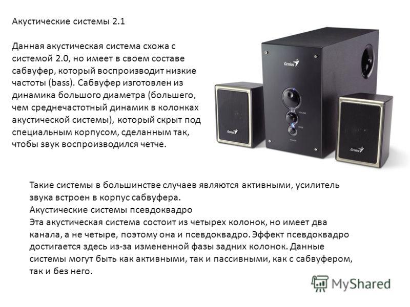 Акустические системы 2.1 Данная акустическая система схожа с системой 2.0, но имеет в своем составе сабвуфер, который воспроизводит низкие частоты (bass). Сабвуфер изготовлен из динамика большого диаметра (большего, чем среднечастотный динамик в коло