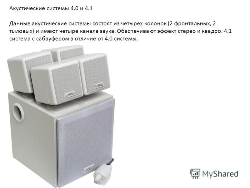 Акустические системы 4.0 и 4.1 Данные акустические системы состоят из четырех колонок (2 фронтальных, 2 тыловых) и имеют четыре канала звука. Обеспечивают эффект стерео и квадро. 4.1 система с сабвуфером в отличие от 4.0 системы.