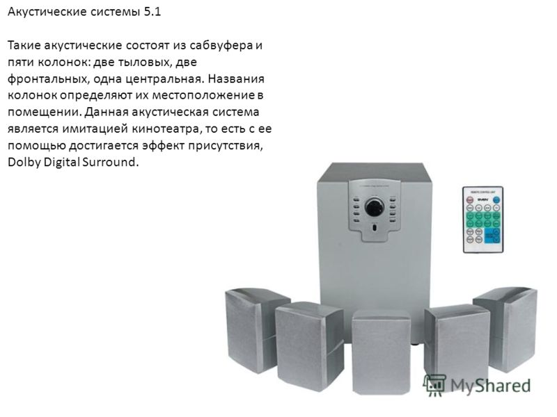 Акустические системы 5.1 Такие акустические состоят из сабвуфера и пяти колонок: две тыловых, две фронтальных, одна центральная. Названия колонок определяют их местоположение в помещении. Данная акустическая система является имитацией кинотеатра, то
