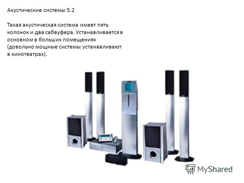 Акустические системы 5.2 Такая акустическая система имеет пять колонок и два сабвуфера. Устанавливается в основном в больших помещениях (довольно мощные системы устанавливают в кинотеатрах).
