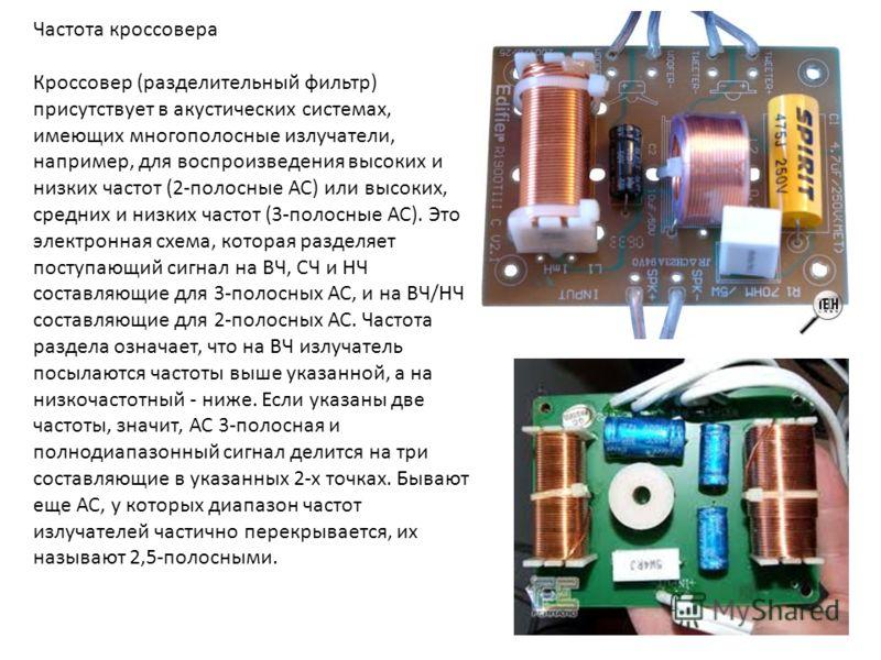 Частота кроссовера Кроссовер (разделительный фильтр) присутствует в акустических системах, имеющих многополосные излучатели, например, для воспроизведения высоких и низких частот (2-полосные АС) или высоких, средних и низких частот (3-полосные АС). Э