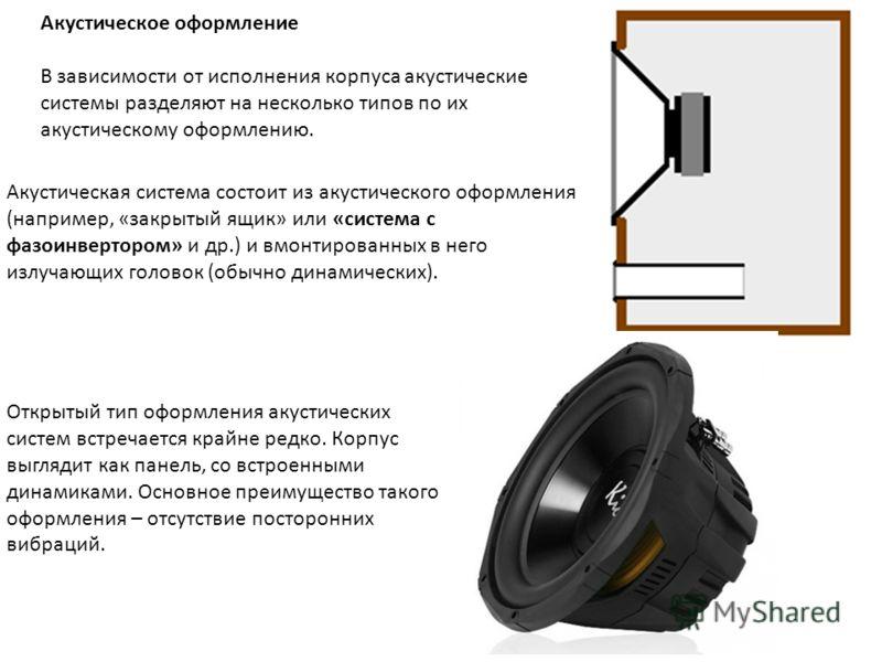 Акустическая система состоит из акустического оформления (например, «закрытый ящик» или «система с фазоинвертором» и др.) и вмонтированных в него излучающих головок (обычно динамических). Акустическое оформление В зависимости от исполнения корпуса ак
