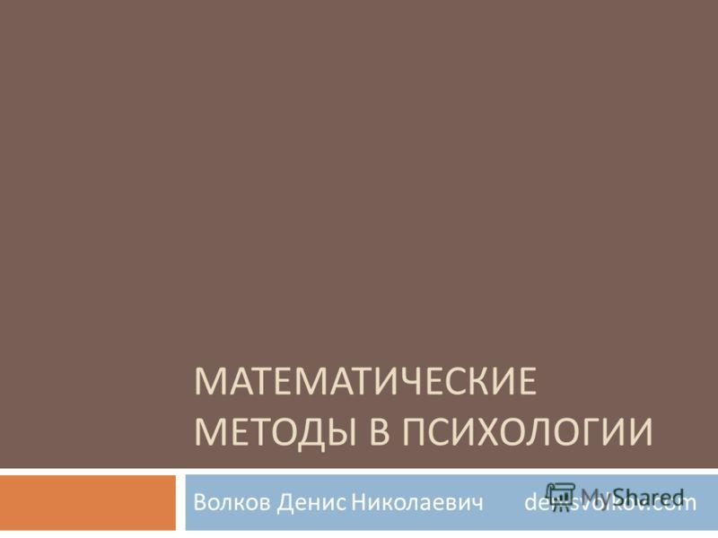 МАТЕМАТИЧЕСКИЕ МЕТОДЫ В ПСИХОЛОГИИ Волков Денис Николаевич denisvolkov.com