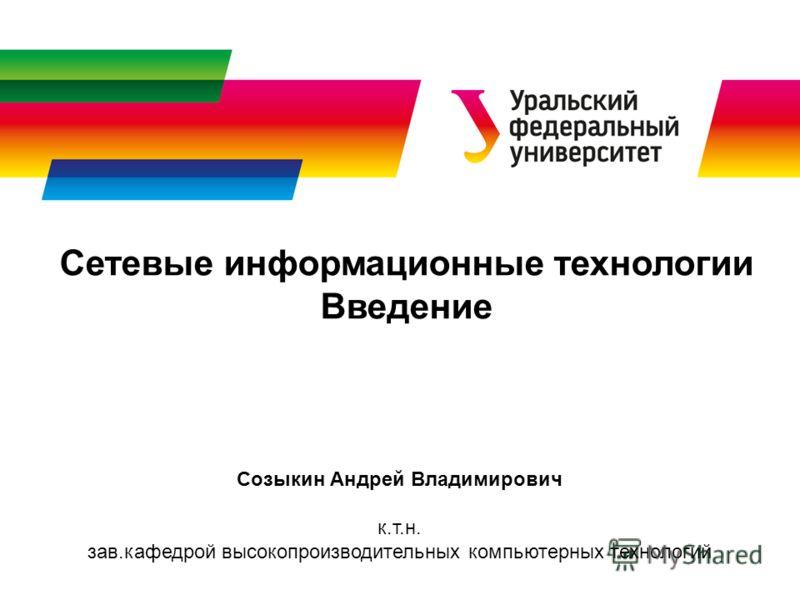 Сетевые информационные технологии Введение Созыкин Андрей Владимирович к.т.н. зав.кафедрой высокопроизводительных компьютерных технологий
