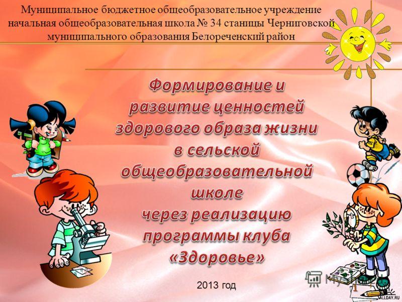 1 Муниципальное бюджетное общеобразовательное учреждение начальная общеобразовательная школа 34 станицы Черниговской муниципального образования Белореченский район 2013 год