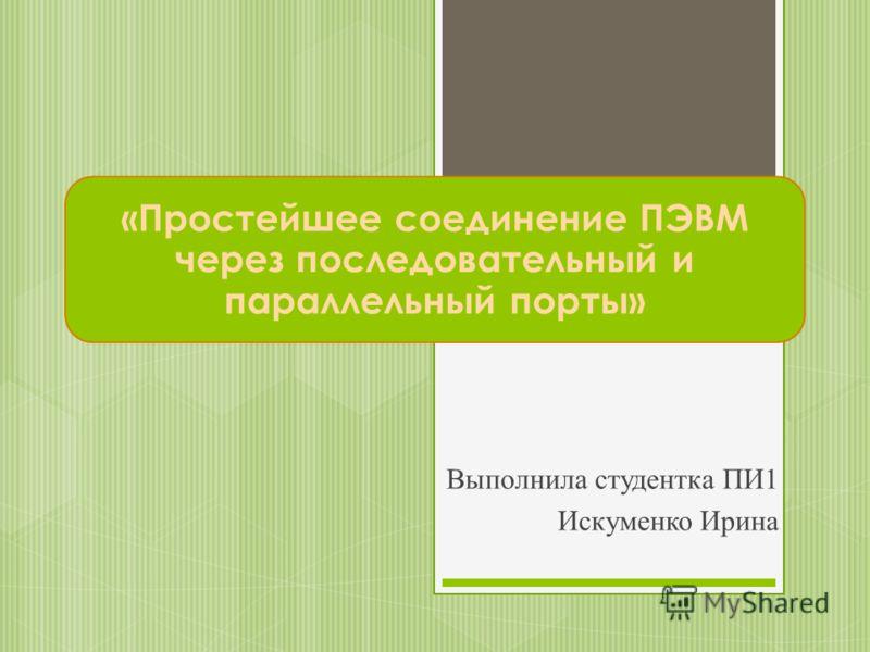 «Простейшее соединение ПЭВМ через последовательный и параллельный порты» Выполнила студентка ПИ1 Искуменко Ирина