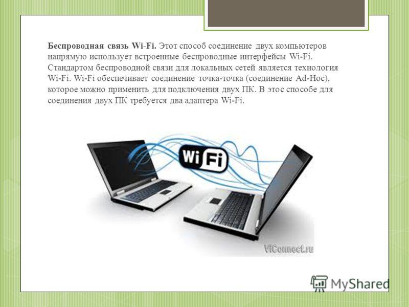 Беспроводная связь Wi-Fi. Этот способ соединение двух компьютеров напрямую использует встроенные беспроводные интерфейсы Wi-Fi. Стандартом беспроводной связи для локальных сетей является технология Wi-Fi. Wi-Fi обеспечивает соединение точка-точка (со