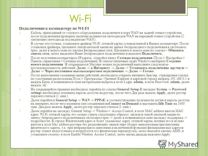 Wi-Fi Подключение к компьютеру по WI-FI 1. Кабель, приходящий от узлового оборудования, подключите в порт WAN на задней стенке устройства, после подключения проверьте наличие активности светодиодов WAN на передней стенке устройства (2 мигающих светод